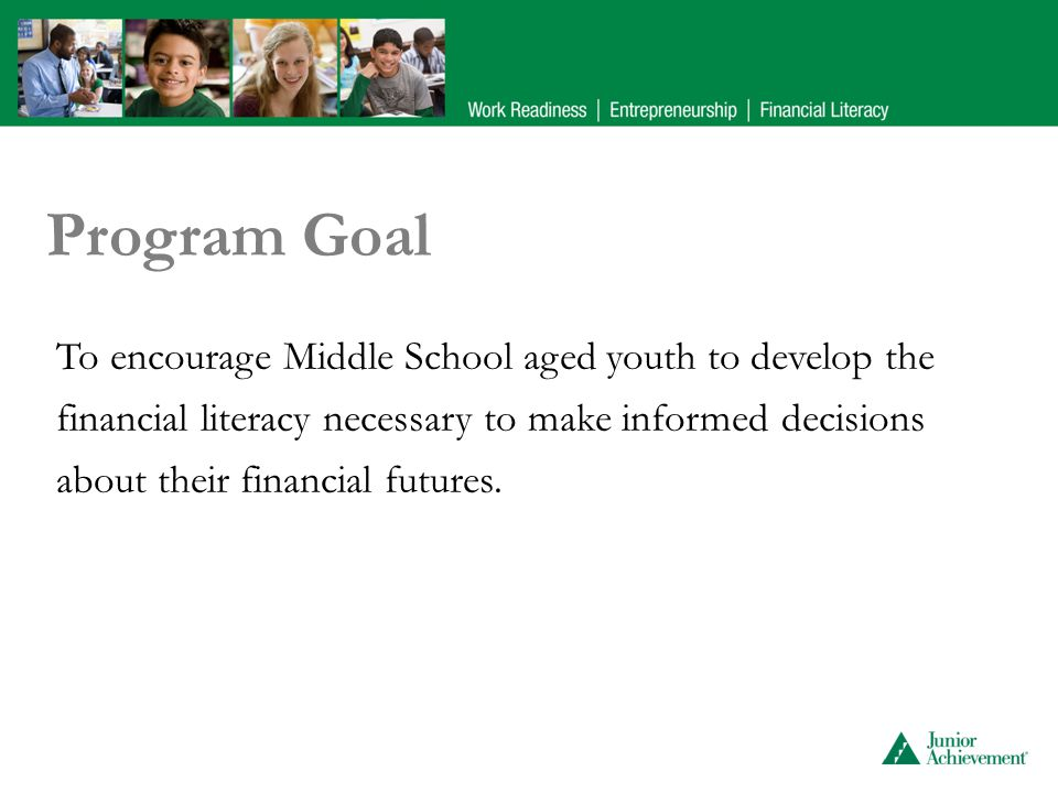 Program Goal To encourage Middle School aged youth to develop the financial literacy necessary to make informed decisions about their financial futures.