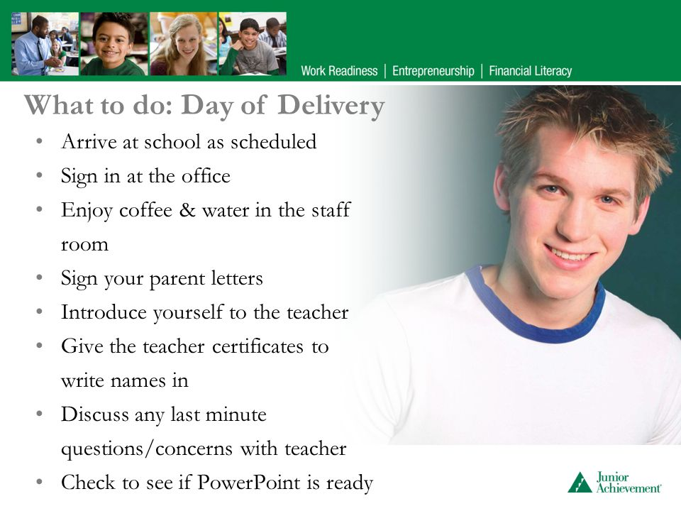 Arrive at school as scheduled Sign in at the office Enjoy coffee & water in the staff room Sign your parent letters Introduce yourself to the teacher Give the teacher certificates to write names in Discuss any last minute questions/concerns with teacher Check to see if PowerPoint is ready What to do: Day of Delivery