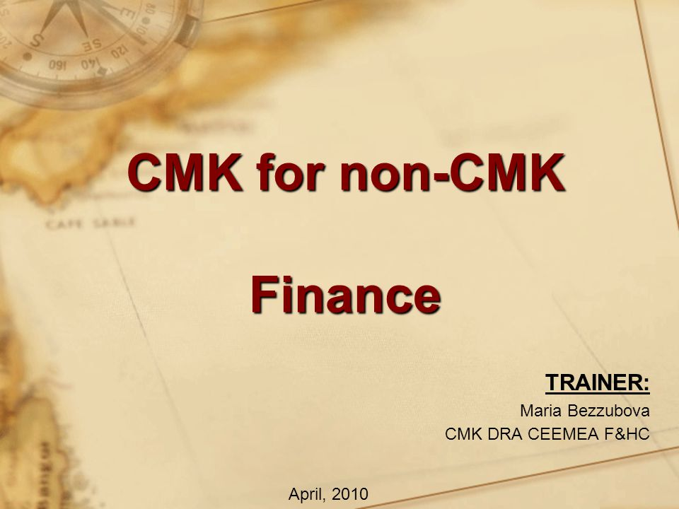 CMK for non-CMK Finance TRAINER: Maria Bezzubova CMK DRA CEEMEA F&HC April, 2010