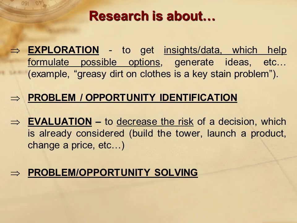 Research is about…  EXPLORATION - to get insights/data, which help formulate possible options, generate ideas, etc… (example, greasy dirt on clothes is a key stain problem ).
