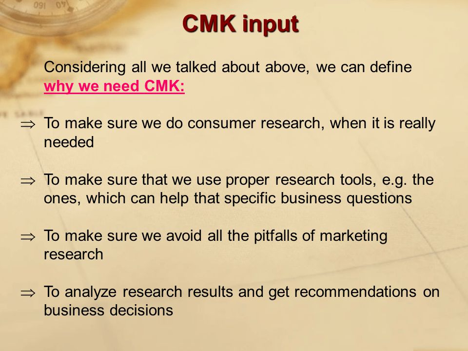 CMK input Considering all we talked about above, we can define why we need CMK:  To make sure we do consumer research, when it is really needed  To make sure that we use proper research tools, e.g.