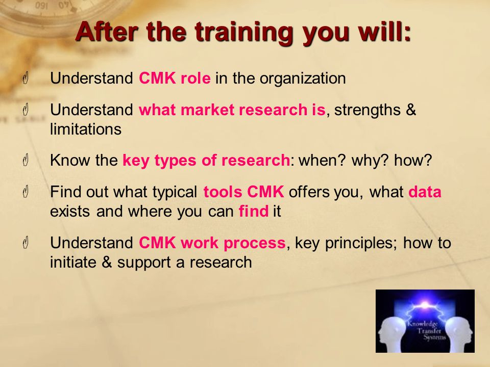 After the training you will:  Understand CMK role in the organization  Understand what market research is, strengths & limitations  Know the key types of research: when.