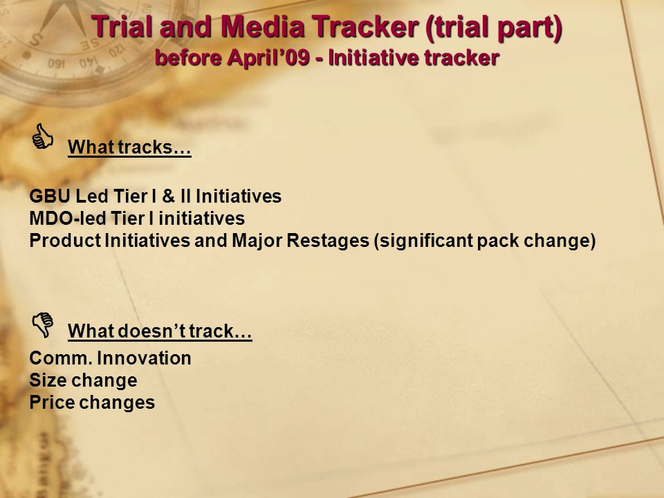  What tracks… GBU Led Tier I & II Initiatives MDO-led Tier I initiatives Product Initiatives and Major Restages (significant pack change)  What doesn't track… Comm.