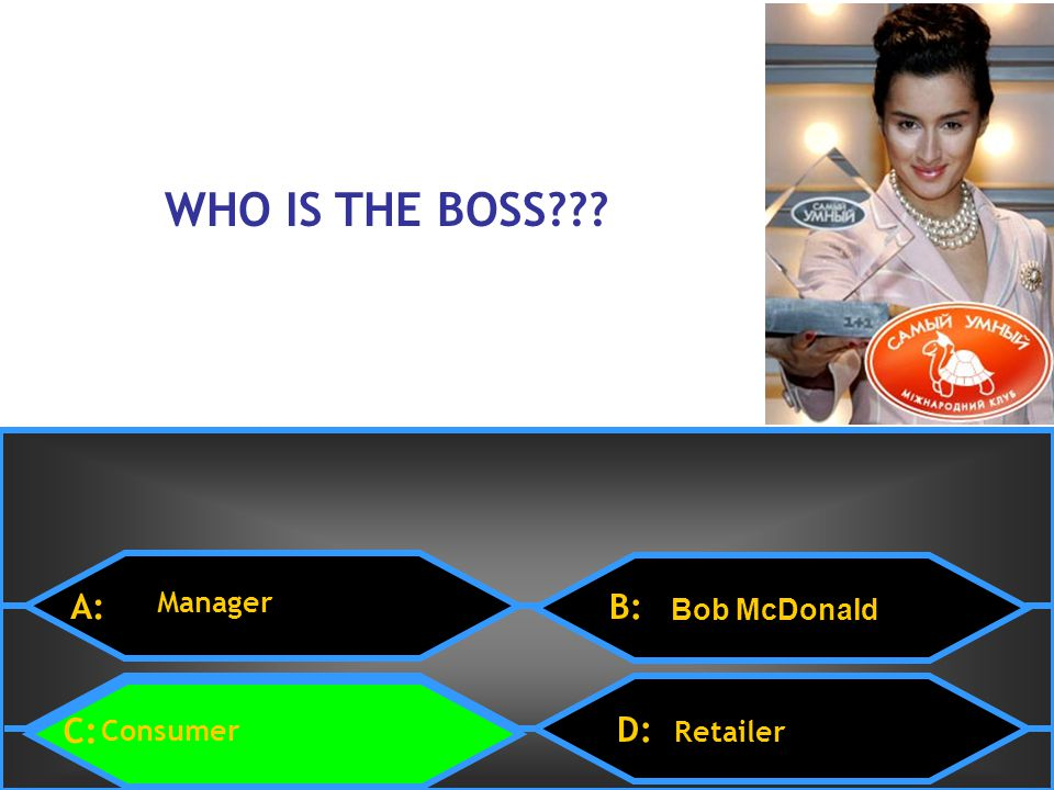 D: Retailer 15 $1 Million WHO IS THE BOSS??? A: Manager B: Bob McDonald C: Consumer