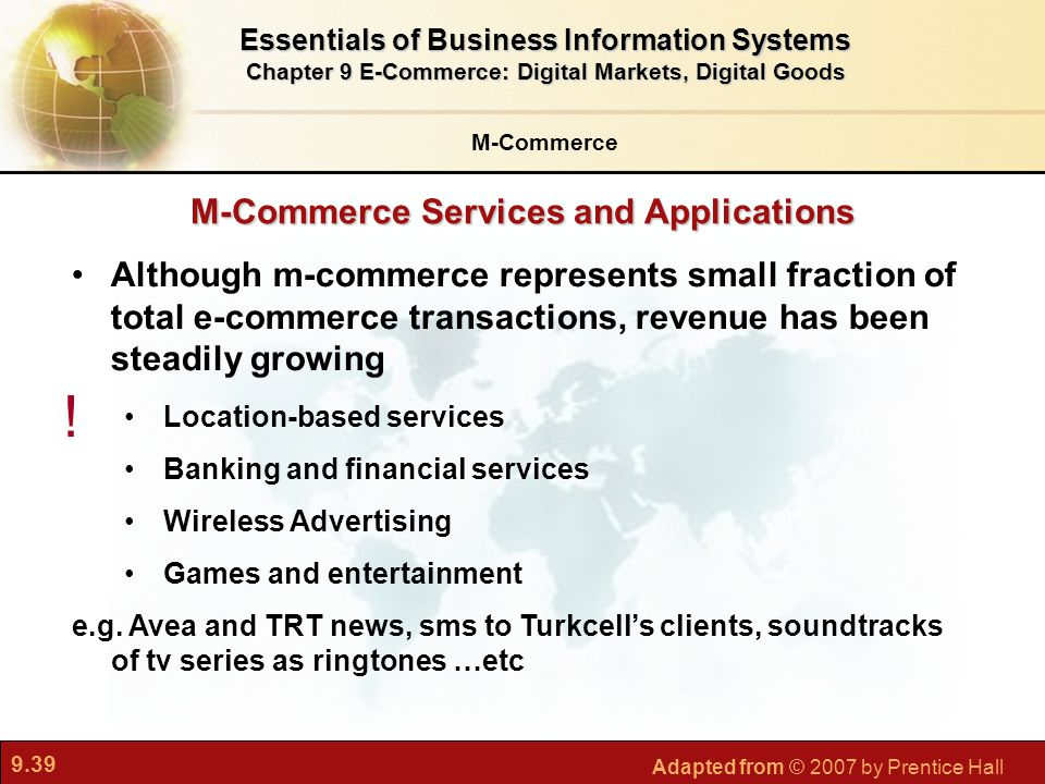 9.39 Adapted from © 2007 by Prentice Hall M-Commerce Services and Applications M-Commerce Essentials of Business Information Systems Chapter 9 E-Commerce: Digital Markets, Digital Goods Although m-commerce represents small fraction of total e-commerce transactions, revenue has been steadily growing Location-based services Banking and financial services Wireless Advertising Games and entertainment e.g.