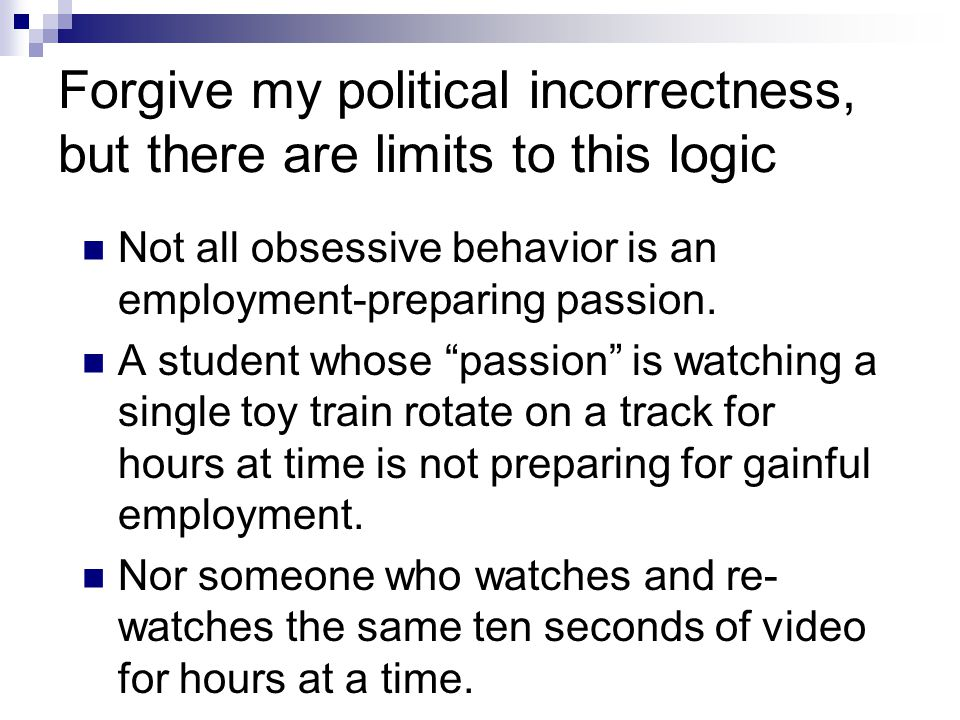 Forgive my political incorrectness, but there are limits to this logic Not all obsessive behavior is an employment-preparing passion. A student whose