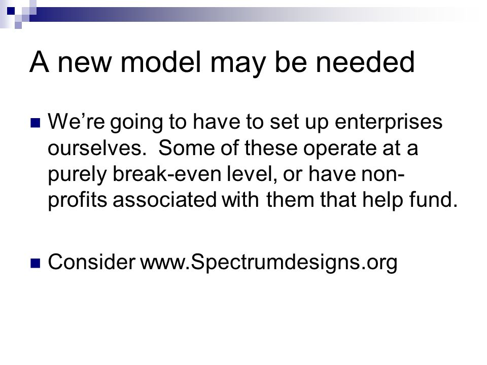 A new model may be needed We're going to have to set up enterprises ourselves. Some of these operate at a purely break-even level, or have non- profit