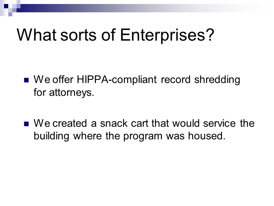 What sorts of Enterprises? We offer HIPPA-compliant record shredding for attorneys. We created a snack cart that would service the building where the