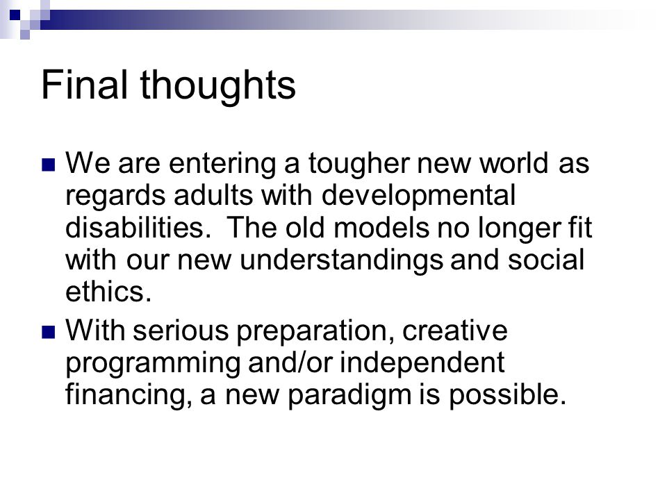 Final thoughts We are entering a tougher new world as regards adults with developmental disabilities. The old models no longer fit with our new unders