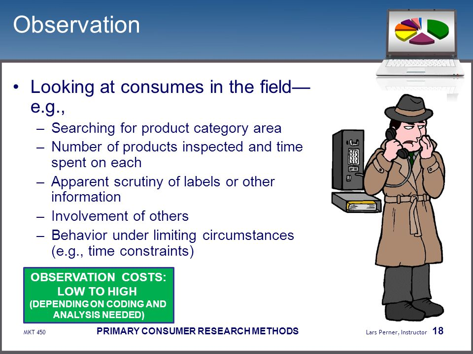 MKT 450 PRIMARY CONSUMER RESEARCH METHODS Lars Perner, Instructor 18 Observation Looking at consumes in the field— e.g., –Searching for product catego