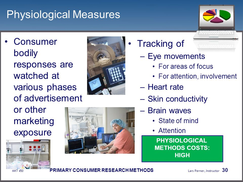 MKT 450 PRIMARY CONSUMER RESEARCH METHODS Lars Perner, Instructor 30 Physiological Measures Consumer bodily responses are watched at various phases of