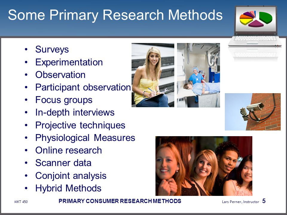 MKT 450 PRIMARY CONSUMER RESEARCH METHODS Lars Perner, Instructor 5 Some Primary Research Methods Surveys Experimentation Observation Participant obse