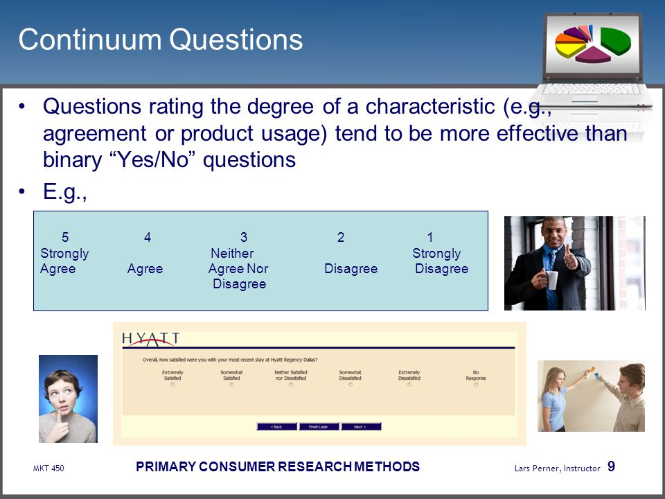 MKT 450 PRIMARY CONSUMER RESEARCH METHODS Lars Perner, Instructor 9 Continuum Questions Questions rating the degree of a characteristic (e.g., agreeme