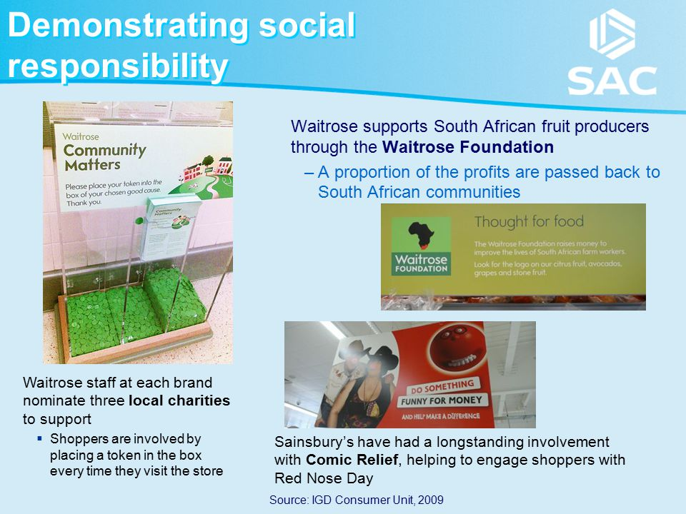 Demonstrating social responsibility Waitrose supports South African fruit producers through the Waitrose Foundation –A proportion of the profits are passed back to South African communities Waitrose staff at each brand nominate three local charities to support  Shoppers are involved by placing a token in the box every time they visit the store Source: IGD Consumer Unit, 2009 Sainsbury's have had a longstanding involvement with Comic Relief, helping to engage shoppers with Red Nose Day
