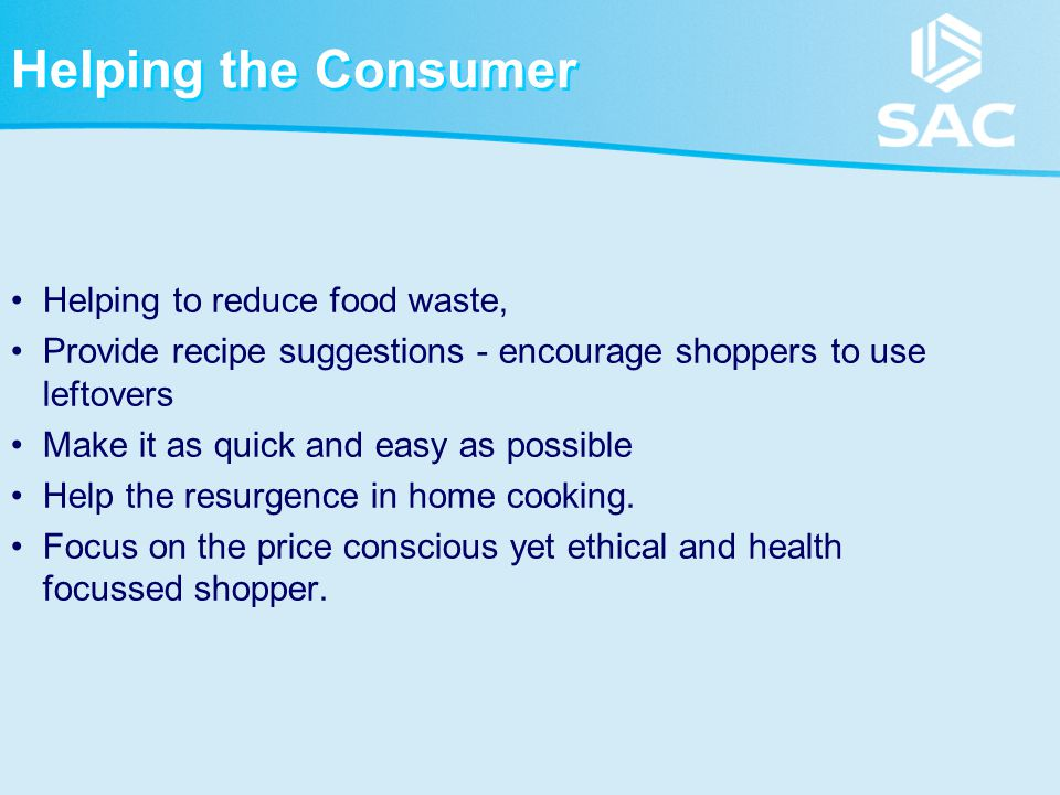Helping the Consumer Helping to reduce food waste, Provide recipe suggestions - encourage shoppers to use leftovers Make it as quick and easy as possible Help the resurgence in home cooking.