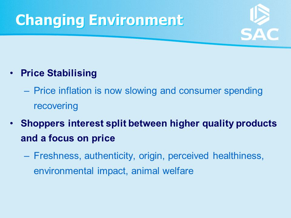 Changing Environment Price Stabilising –Price inflation is now slowing and consumer spending recovering Shoppers interest split between higher quality products and a focus on price –Freshness, authenticity, origin, perceived healthiness, environmental impact, animal welfare