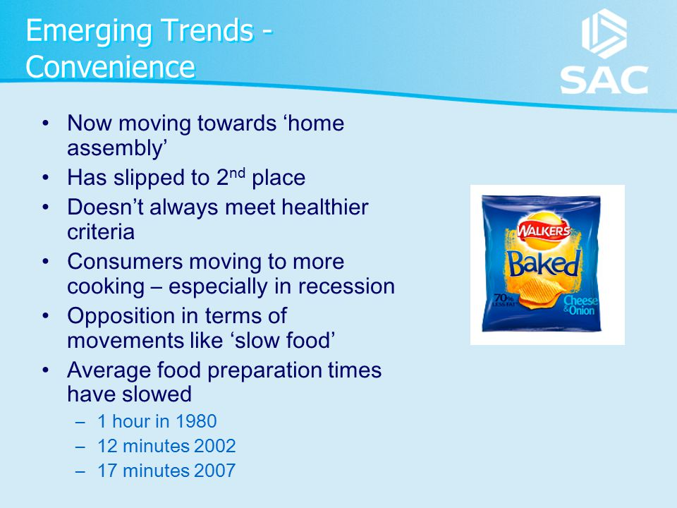 Emerging Trends - Convenience Now moving towards 'home assembly' Has slipped to 2 nd place Doesn't always meet healthier criteria Consumers moving to more cooking – especially in recession Opposition in terms of movements like 'slow food' Average food preparation times have slowed –1 hour in 1980 –12 minutes 2002 –17 minutes 2007