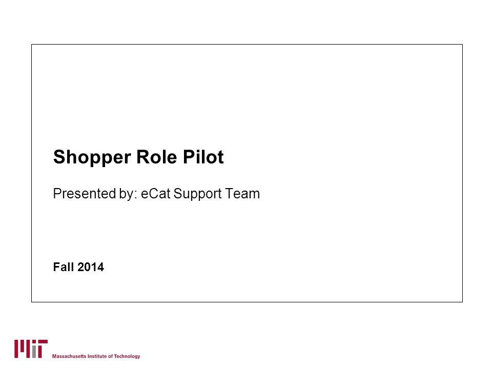 Shopper Role Pilot Presented by: eCat Support Team Fall 2014