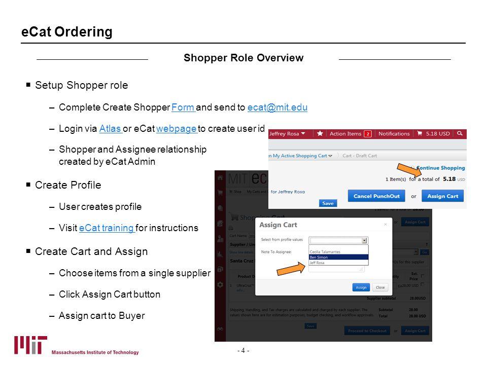 eCat Ordering  Setup Shopper role –Complete Create Shopper Form and send to ecat@mit.eduForm ecat@mit.edu –Login via Atlas or eCat webpage to create user idAtlas webpage –Shopper and Assignee relationship created by eCat Admin  Create Profile –User creates profile –Visit eCat training for instructionseCat training  Create Cart and Assign –Choose items from a single supplier –Click Assign Cart button –Assign cart to Buyer Shopper Role Overview - 4 -