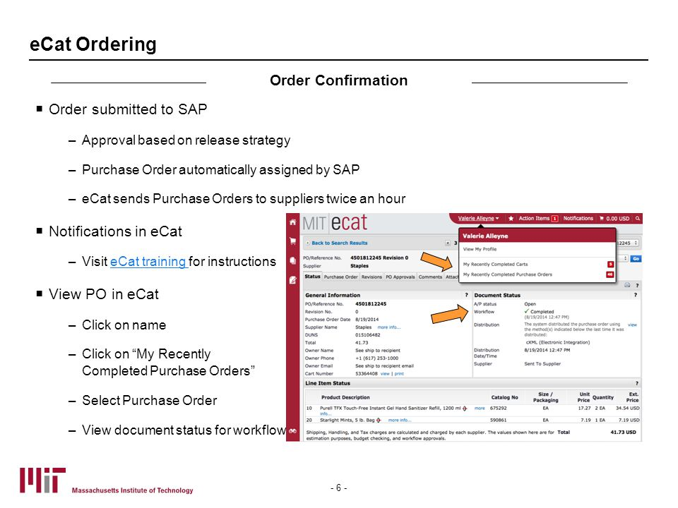 eCat Ordering  Order submitted to SAP –Approval based on release strategy –Purchase Order automatically assigned by SAP –eCat sends Purchase Orders to suppliers twice an hour  Notifications in eCat –Visit eCat training for instructionseCat training  View PO in eCat –Click on name –Click on My Recently Completed Purchase Orders –Select Purchase Order –View document status for workflow Order Confirmation - 6 -