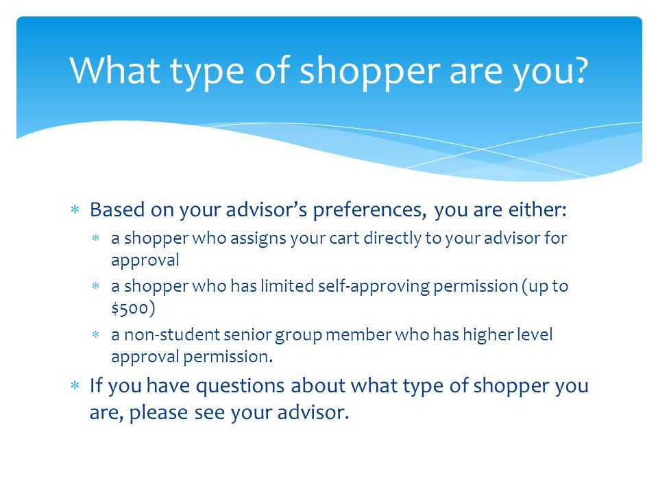  Based on your advisor's preferences, you are either:  a shopper who assigns your cart directly to your advisor for approval  a shopper who has limited self-approving permission (up to $500)  a non-student senior group member who has higher level approval permission.