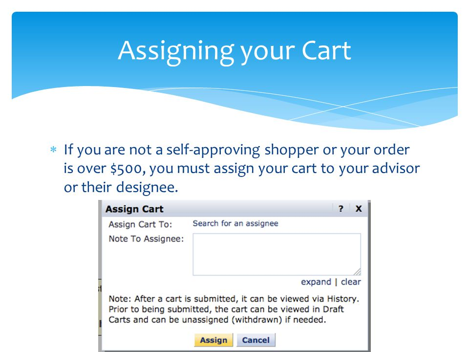  If you are not a self-approving shopper or your order is over $500, you must assign your cart to your advisor or their designee.