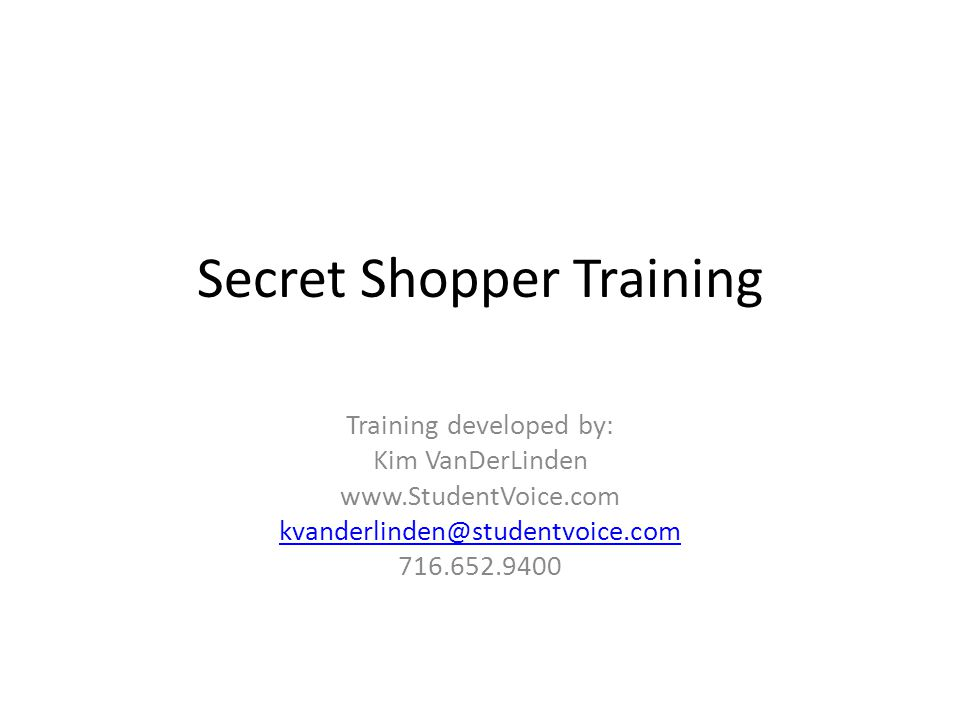 Secret Shopper Training Training developed by: Kim VanDerLinden www.StudentVoice.com kvanderlinden@studentvoice.com 716.652.9400