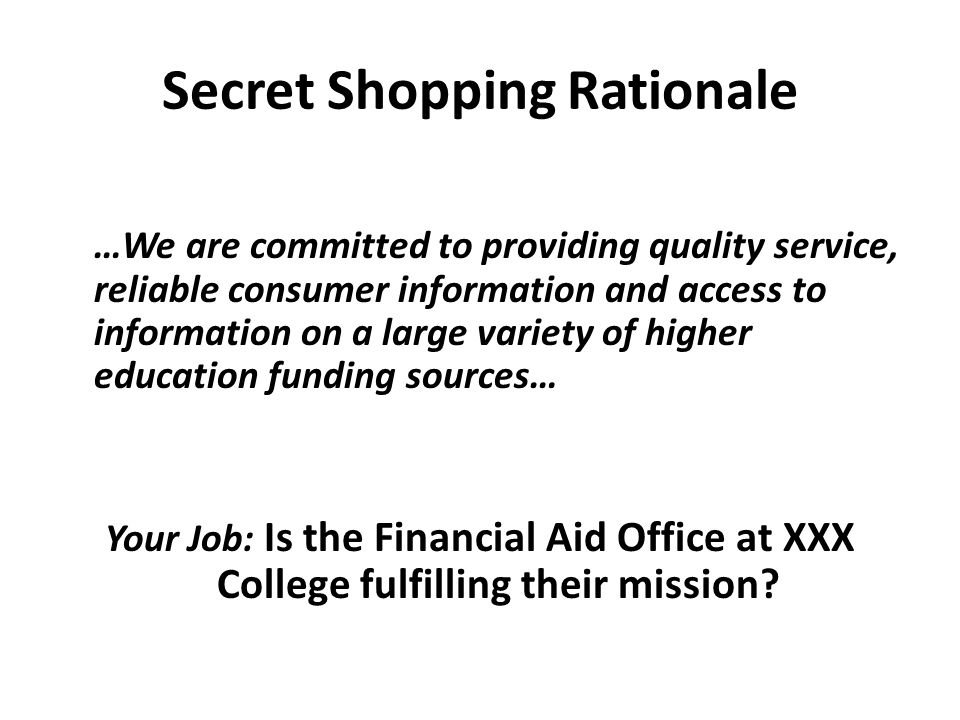Secret Shopping Rationale …We are committed to providing quality service, reliable consumer information and access to information on a large variety of higher education funding sources… Your Job: Is the Financial Aid Office at XXX College fulfilling their mission