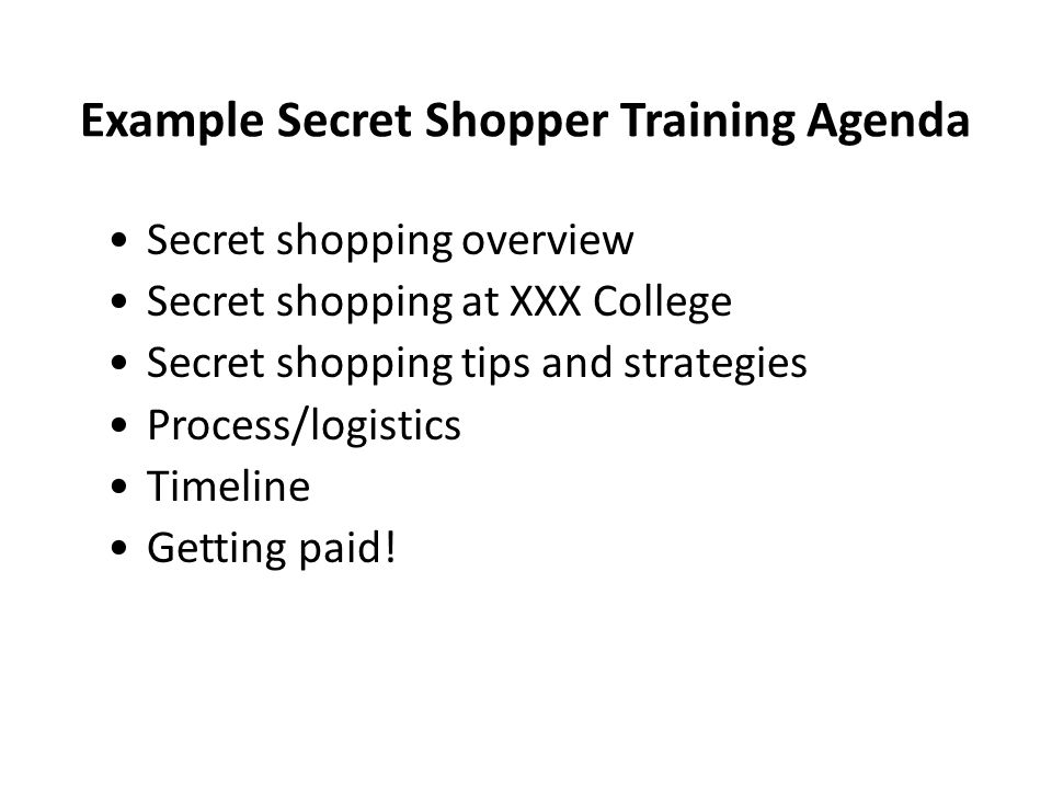 Example Secret Shopper Training Agenda Secret shopping overview Secret shopping at XXX College Secret shopping tips and strategies Process/logistics Timeline Getting paid!