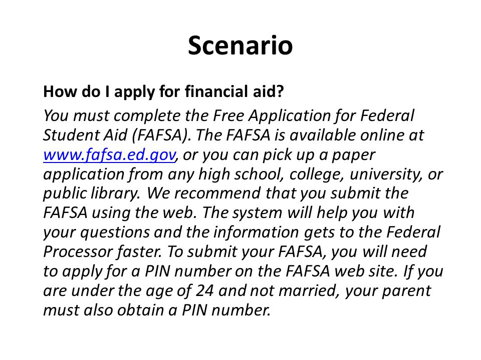 Scenario How do I apply for financial aid? You must complete the Free Application for Federal Student Aid (FAFSA). The FAFSA is available online at ww