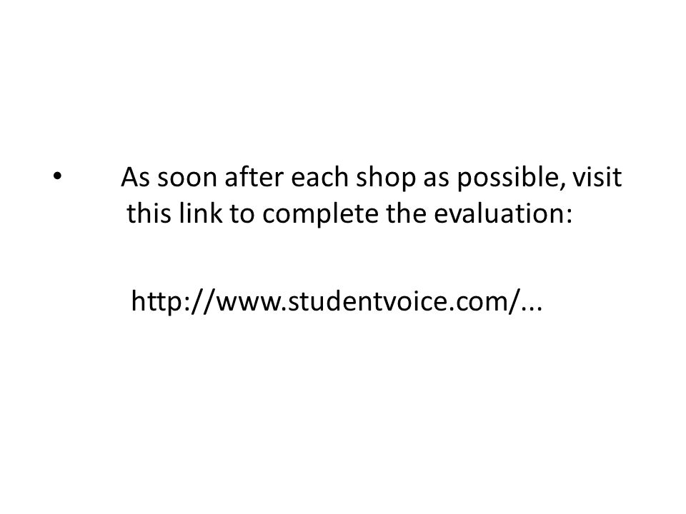 As soon after each shop as possible, visit this link to complete the evaluation: http://www.studentvoice.com/...