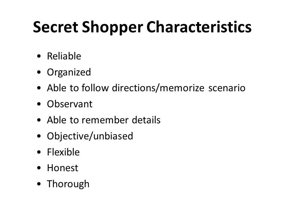 Secret Shopper Characteristics Reliable Organized Able to follow directions/memorize scenario Observant Able to remember details Objective/unbiased Flexible Honest Thorough