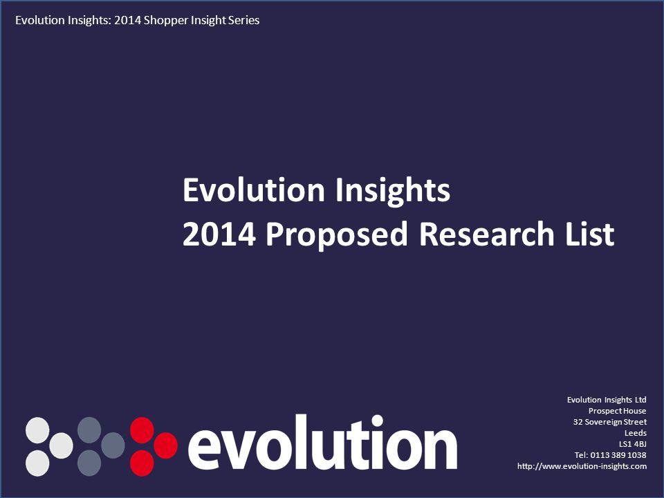 1 Evolution Insights 2014 Proposed Research List Evolution Insights Ltd Prospect House 32 Sovereign Street Leeds LS1 4BJ Tel: 0113 389 1038 http://www.evolution-insights.com Evolution Insights: 2014 Shopper Insight Series