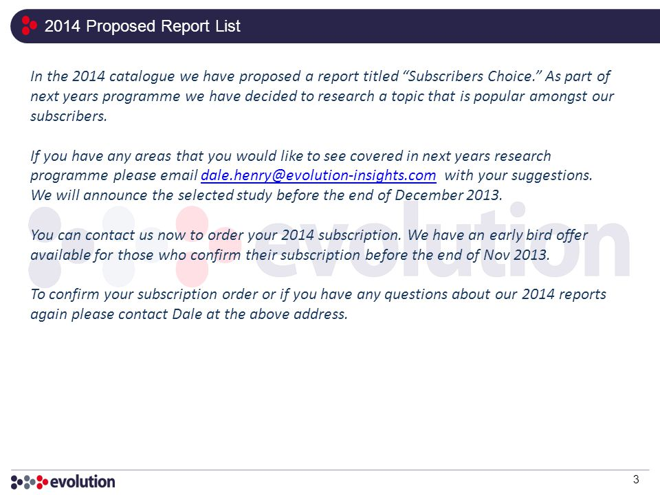 2014 Proposed Report List 3 In the 2014 catalogue we have proposed a report titled Subscribers Choice. As part of next years programme we have decided to research a topic that is popular amongst our subscribers.