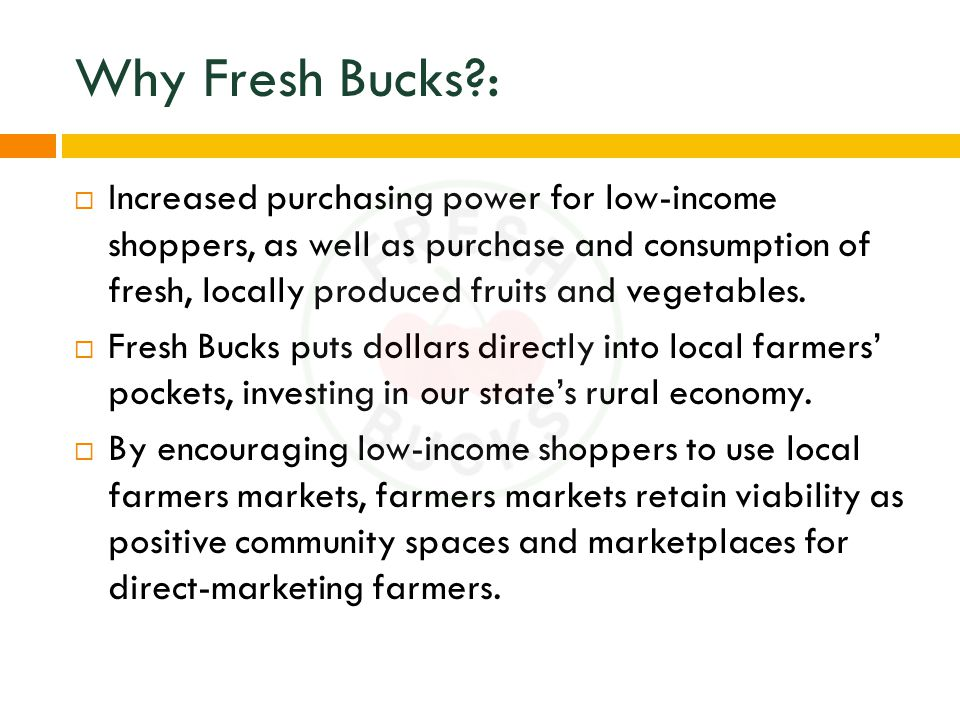 Why Fresh Bucks :  Increased purchasing power for low-income shoppers, as well as purchase and consumption of fresh, locally produced fruits and vegetables.
