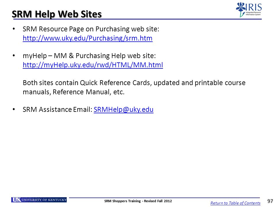 SRM Help Web Sites SRM Resource Page on Purchasing web site: http://www.uky.edu/Purchasing/srm.htm http://www.uky.edu/Purchasing/srm.htm myHelp – MM &