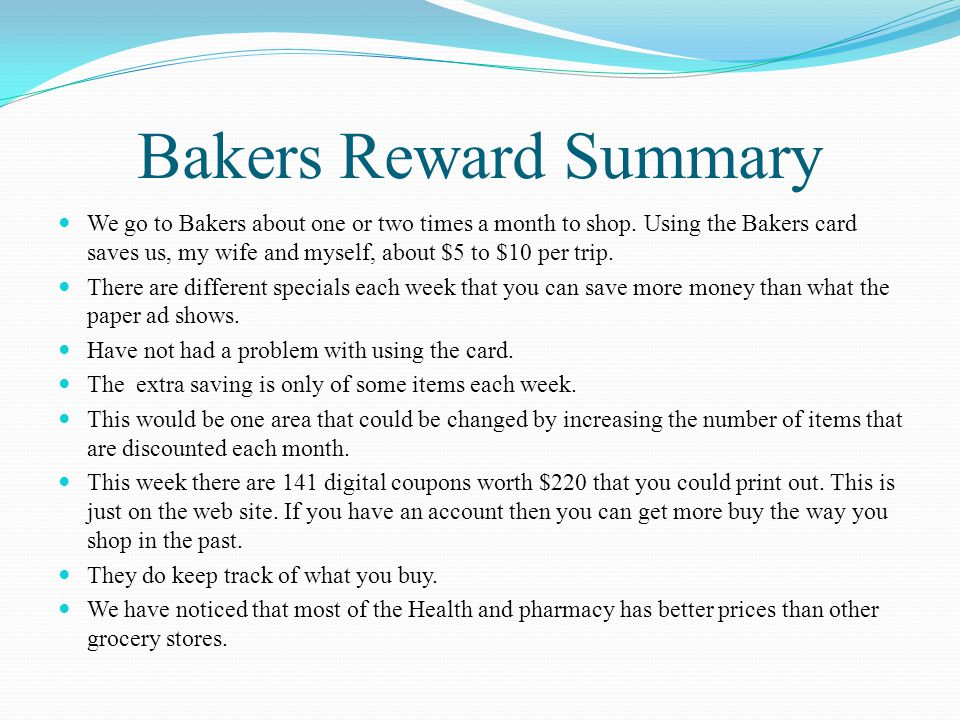 Bakers Reward Summary We go to Bakers about one or two times a month to shop. Using the Bakers card saves us, my wife and myself, about $5 to $10 per