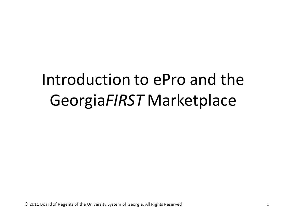 Introduction to ePro and the GeorgiaFIRST Marketplace 1© 2011 Board of Regents of the University System of Georgia.