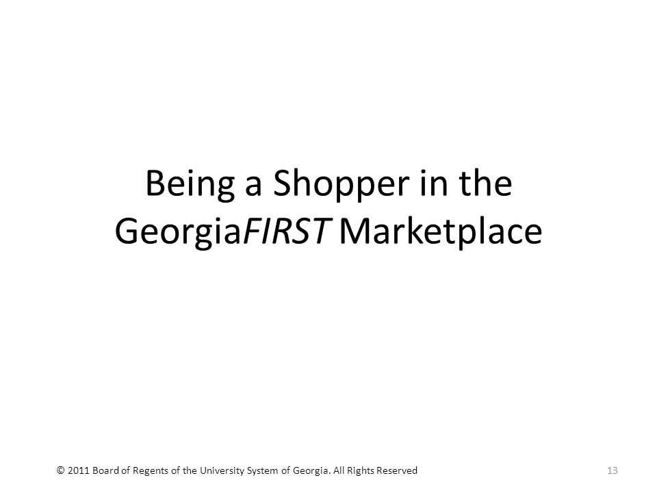 Being a Shopper in the GeorgiaFIRST Marketplace 13© 2011 Board of Regents of the University System of Georgia.