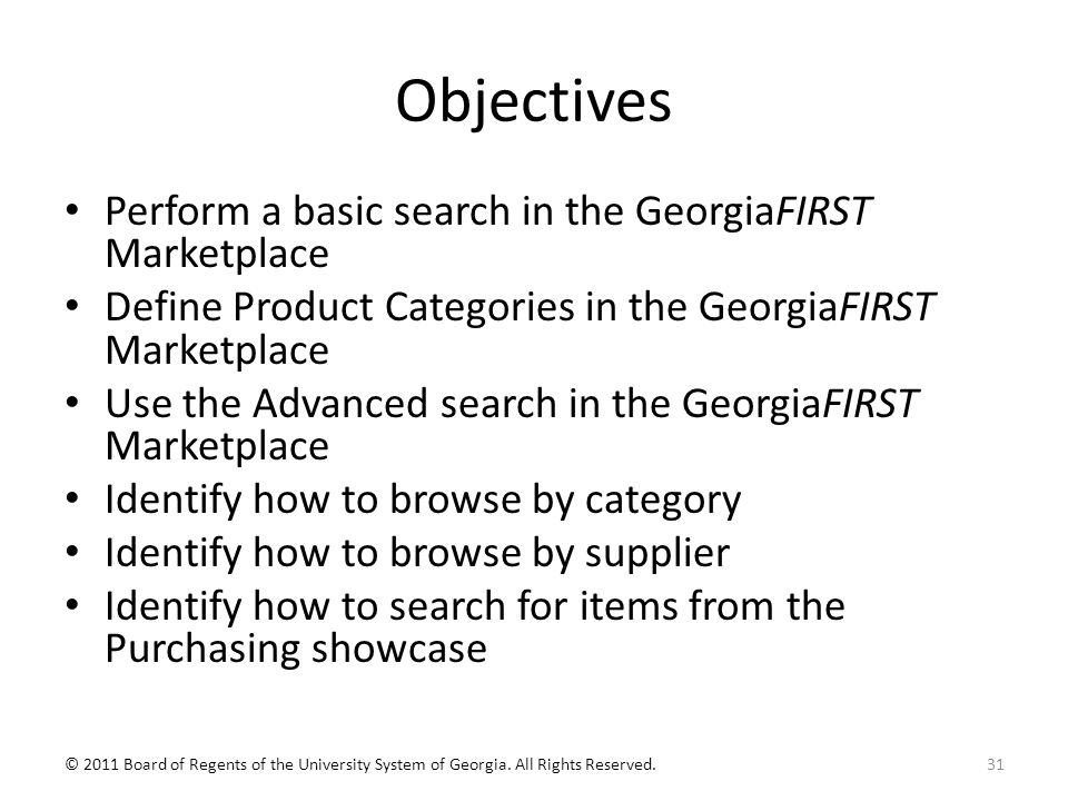 Objectives Perform a basic search in the GeorgiaFIRST Marketplace Define Product Categories in the GeorgiaFIRST Marketplace Use the Advanced search in the GeorgiaFIRST Marketplace Identify how to browse by category Identify how to browse by supplier Identify how to search for items from the Purchasing showcase 31© 2011 Board of Regents of the University System of Georgia.