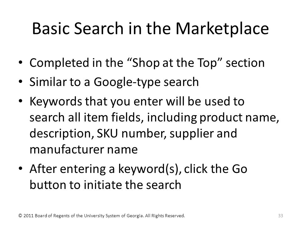 Basic Search in the Marketplace Completed in the Shop at the Top section Similar to a Google-type search Keywords that you enter will be used to search all item fields, including product name, description, SKU number, supplier and manufacturer name After entering a keyword(s), click the Go button to initiate the search 33© 2011 Board of Regents of the University System of Georgia.