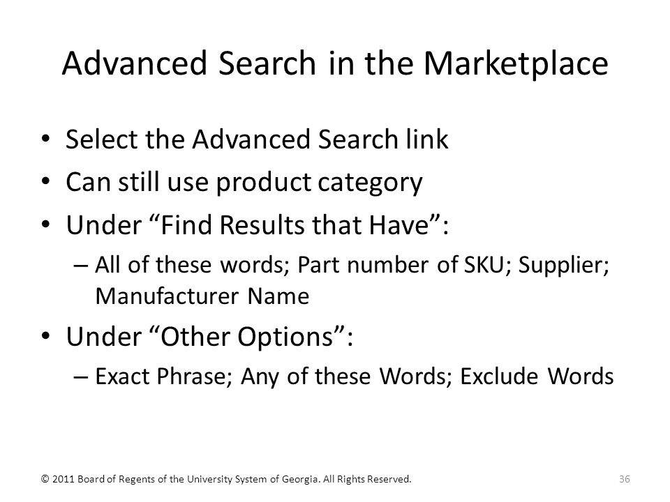 Advanced Search in the Marketplace Select the Advanced Search link Can still use product category Under Find Results that Have : – All of these words; Part number of SKU; Supplier; Manufacturer Name Under Other Options : – Exact Phrase; Any of these Words; Exclude Words 36© 2011 Board of Regents of the University System of Georgia.