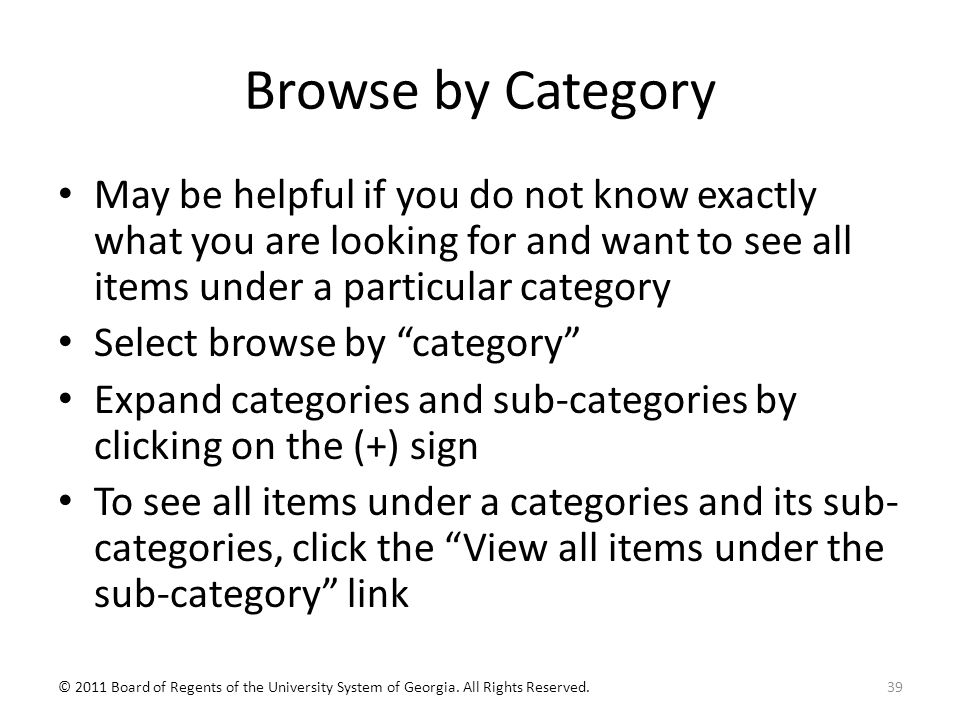 Browse by Category May be helpful if you do not know exactly what you are looking for and want to see all items under a particular category Select browse by category Expand categories and sub-categories by clicking on the (+) sign To see all items under a categories and its sub- categories, click the View all items under the sub-category link 39© 2011 Board of Regents of the University System of Georgia.