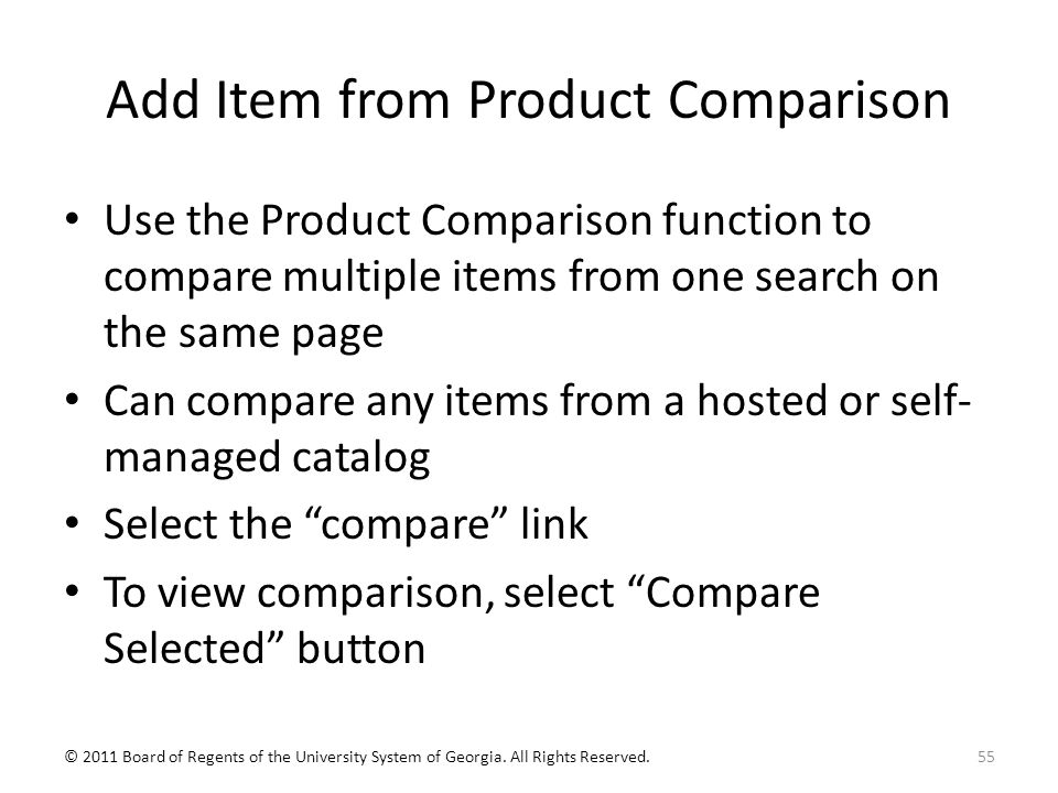Add Item from Product Comparison Use the Product Comparison function to compare multiple items from one search on the same page Can compare any items from a hosted or self- managed catalog Select the compare link To view comparison, select Compare Selected button 55© 2011 Board of Regents of the University System of Georgia.