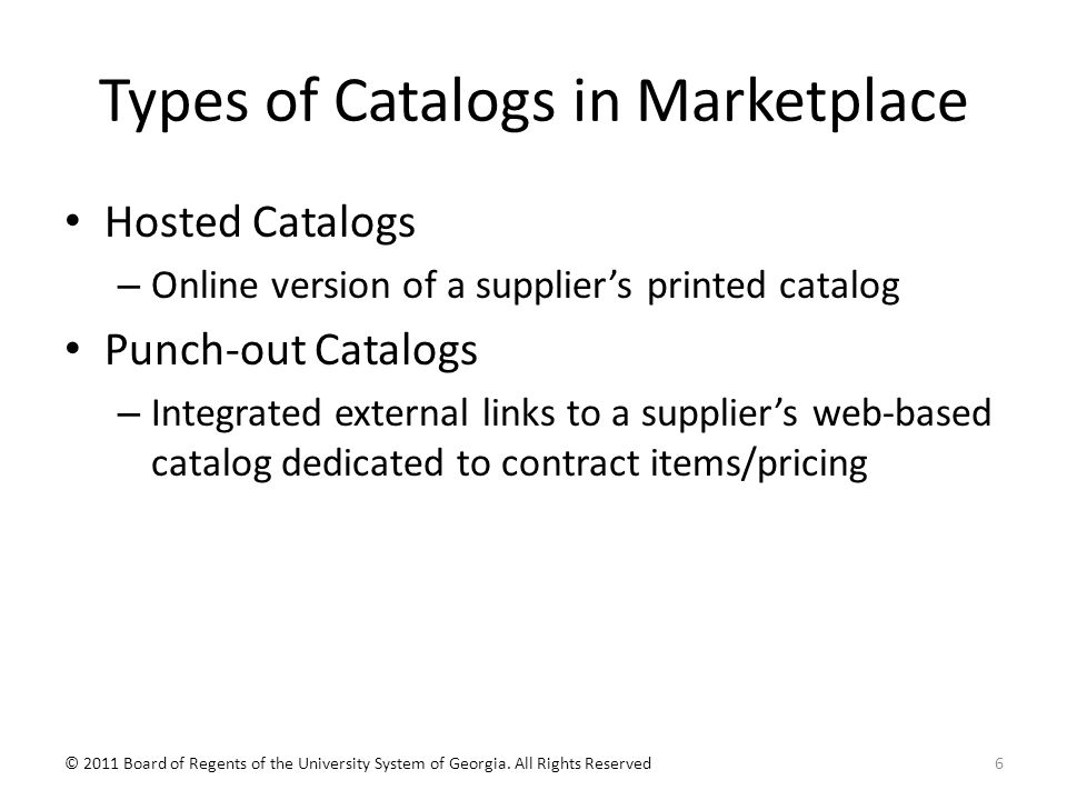 Types of Catalogs in Marketplace Hosted Catalogs – Online version of a supplier's printed catalog Punch-out Catalogs – Integrated external links to a supplier's web-based catalog dedicated to contract items/pricing 6© 2011 Board of Regents of the University System of Georgia.