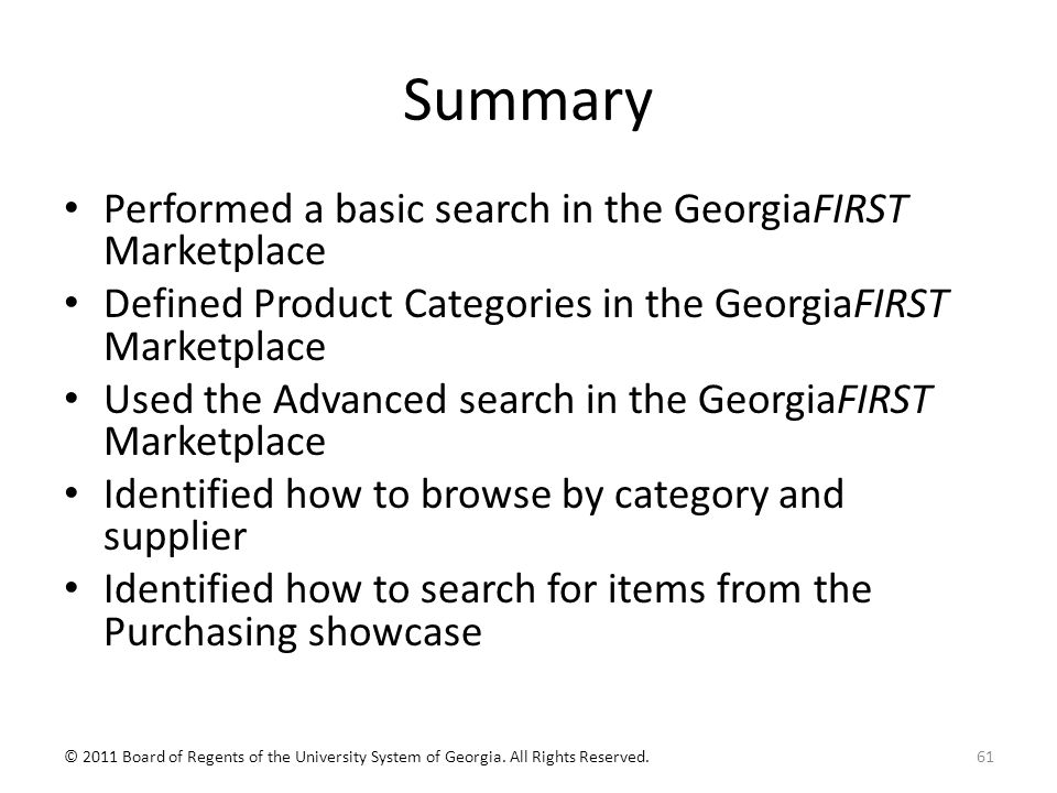Summary Performed a basic search in the GeorgiaFIRST Marketplace Defined Product Categories in the GeorgiaFIRST Marketplace Used the Advanced search in the GeorgiaFIRST Marketplace Identified how to browse by category and supplier Identified how to search for items from the Purchasing showcase 61© 2011 Board of Regents of the University System of Georgia.