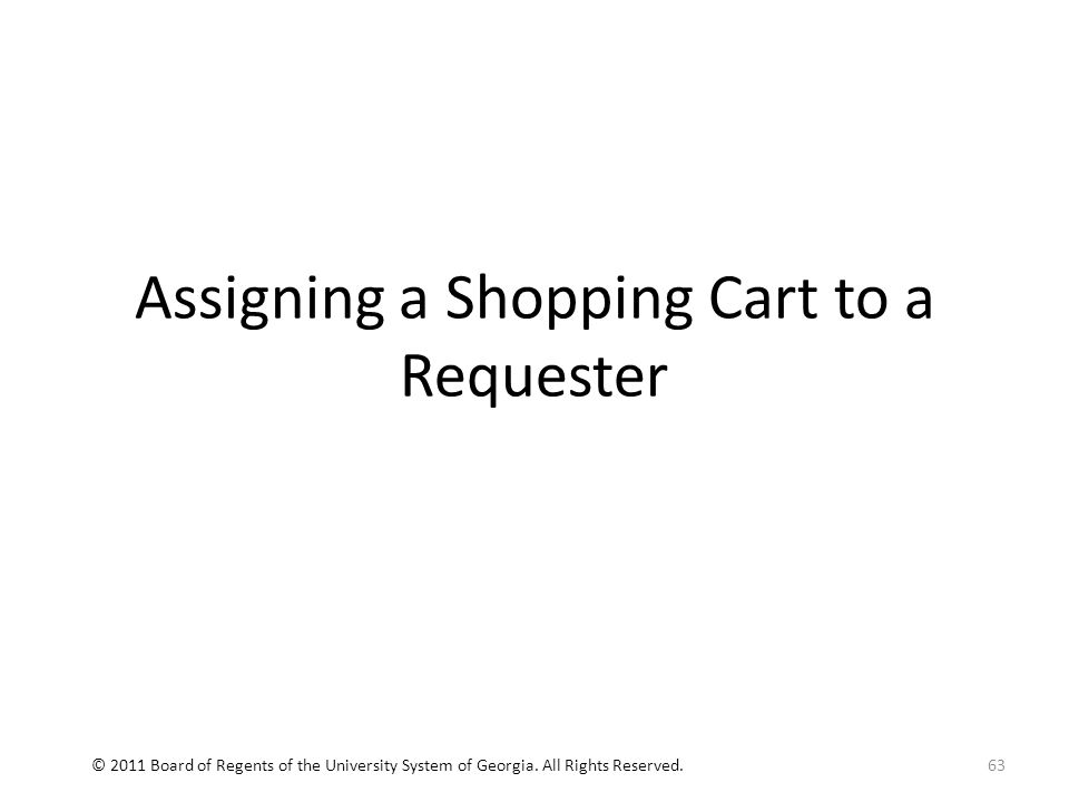 Assigning a Shopping Cart to a Requester 63© 2011 Board of Regents of the University System of Georgia.