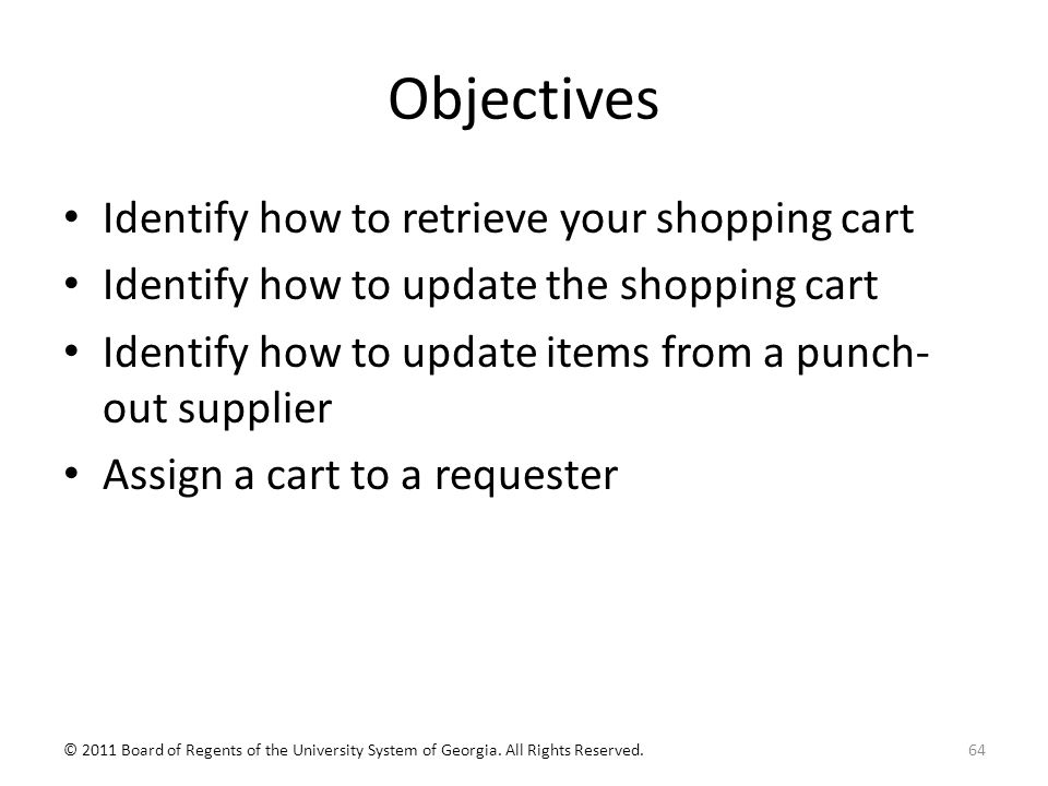 Objectives Identify how to retrieve your shopping cart Identify how to update the shopping cart Identify how to update items from a punch- out supplier Assign a cart to a requester 64© 2011 Board of Regents of the University System of Georgia.