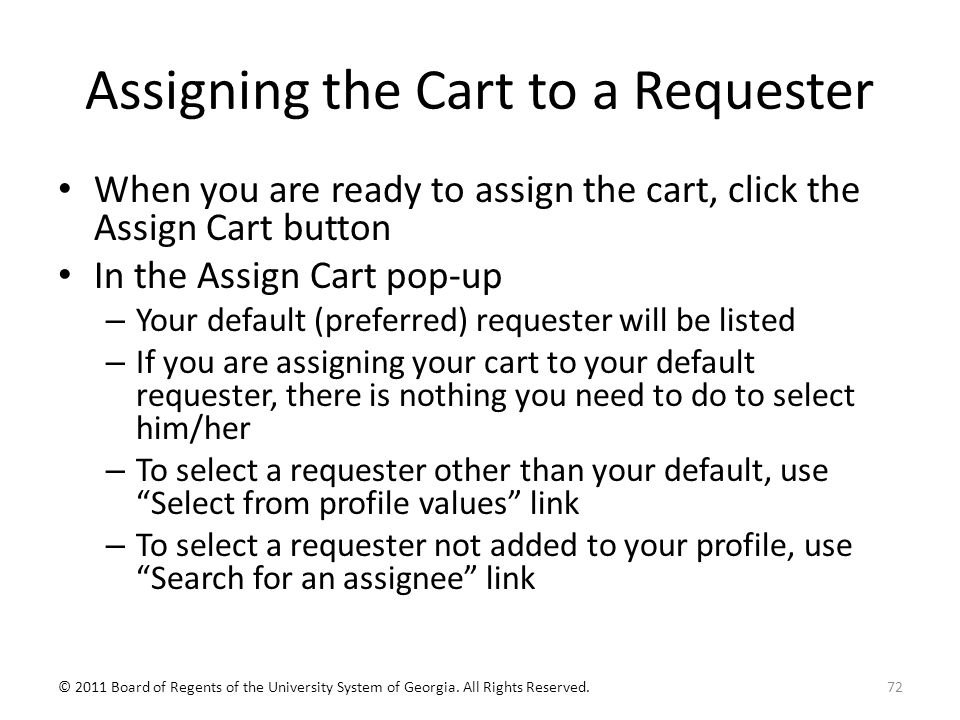 Assigning the Cart to a Requester When you are ready to assign the cart, click the Assign Cart button In the Assign Cart pop-up – Your default (preferred) requester will be listed – If you are assigning your cart to your default requester, there is nothing you need to do to select him/her – To select a requester other than your default, use Select from profile values link – To select a requester not added to your profile, use Search for an assignee link 72© 2011 Board of Regents of the University System of Georgia.