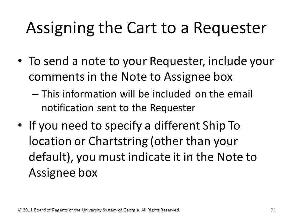 Assigning the Cart to a Requester To send a note to your Requester, include your comments in the Note to Assignee box – This information will be included on the email notification sent to the Requester If you need to specify a different Ship To location or Chartstring (other than your default), you must indicate it in the Note to Assignee box 73© 2011 Board of Regents of the University System of Georgia.